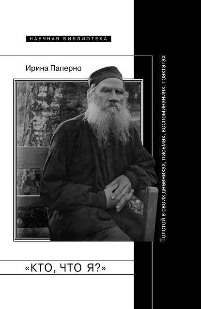 Ирина Паперно «Кто, что я?» Толстой в своих дневниках, письмах, воспоминаниях, трактатах ирина паперно кто что я толстой в своих дневниках письмах воспоминаниях трактатах