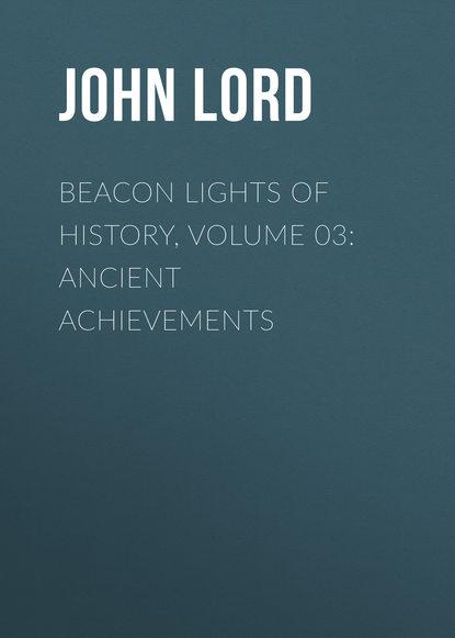 John Lord Beacon Lights of History, Volume 03: Ancient Achievements john lord beacon lights of history volume 07 great women