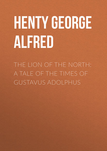 Henty George Alfred The Lion of the North: A Tale of the Times of Gustavus Adolphus henty george alfred friends though divided a tale of the civil war
