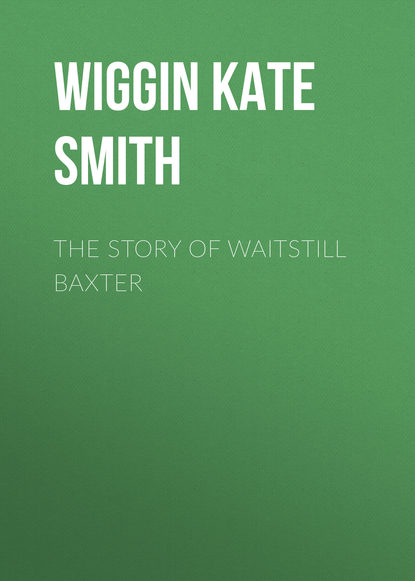 Wiggin Kate Douglas Smith The Story of Waitstill Baxter kate douglas smith wiggin the village watch tower