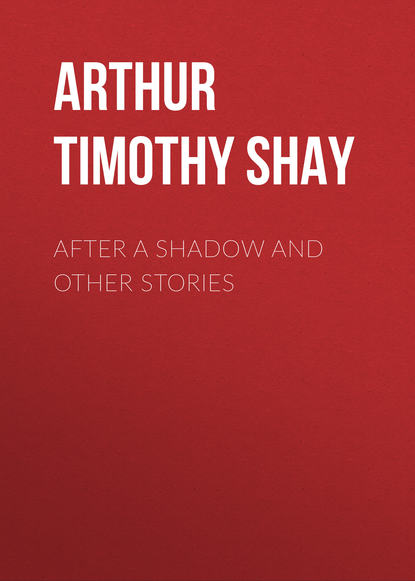Arthur Timothy Shay After a Shadow and Other Stories t s arthur after a shadow