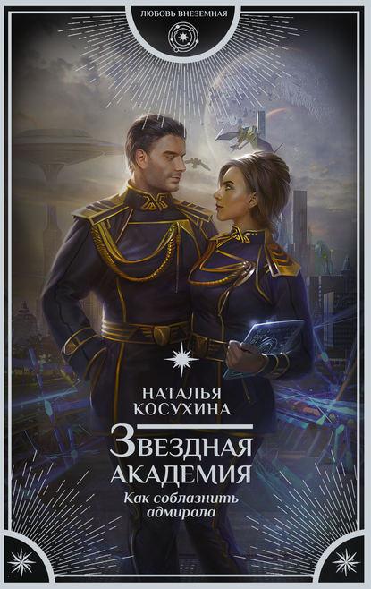 Наталья Косухина. Звездная академия. Как соблазнить адмирала