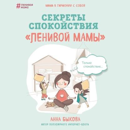 Быкова Анна Александровна Секреты спокойствия ленивой мамы обложка