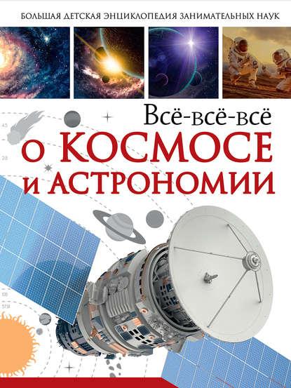 В. В. Ликсо Всё-всё-всё о космосе и астрономии ликсо в в всё что должны знать образованные мальчики и девочки о космосе