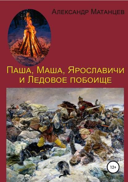 Александр Матанцев Паша, Маша, Ярославичи и Ледовое побоище