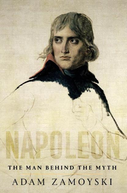 Фото - Adam Zamoyski Napoleon: The Man Behind the Myth adam zamoyski napoleon the man behind the myth