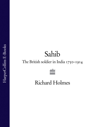 Фото - Richard Holmes Sahib: The British Soldier in India 1750–1914 horace hayman wilson the history of british india from 1805 to 1835 volume i