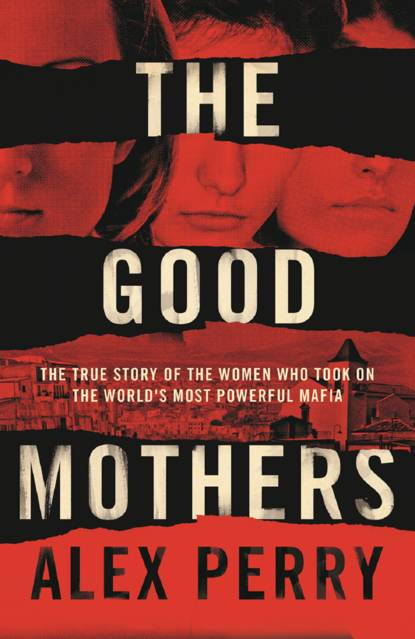 Alex Perry The Good Mothers: The True Story of the Women Who Took on The World's Most Powerful Mafia alex perry the good mothers the true story of the women who took on the world s most powerful mafia
