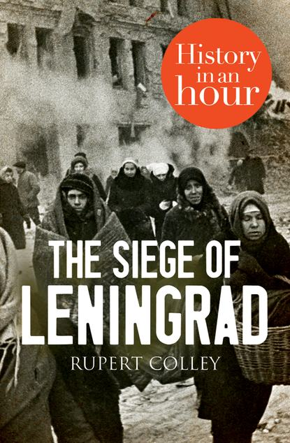 Rupert Colley The Siege of Leningrad: History in an Hour mukhina e the diary of lena mukhina a girls life in the siege of leningrad