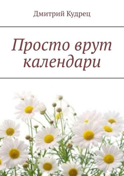 Дмитрий Кудрец Просто врут календари