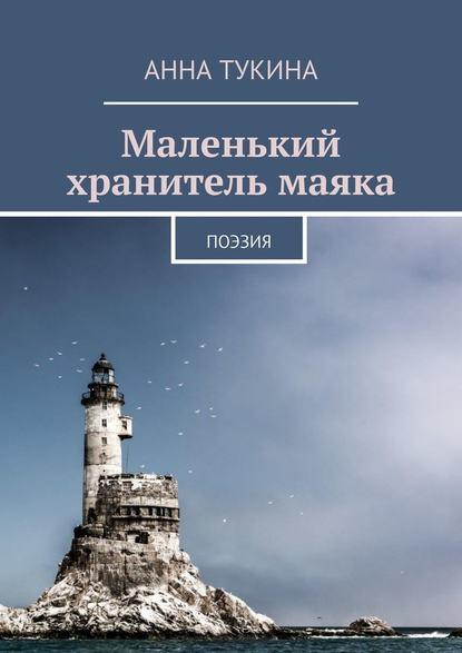 Фото - АннА Тукина Маленький хранитель маяка. Поэзия инна давидовна лалетина осознанная лирика поэзия