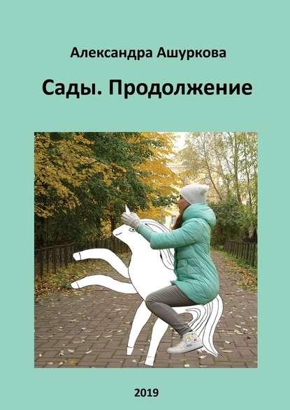 Александра Ашуркова Сады. Продолжение александра суслина пять папок наугад reckoner книга вторая