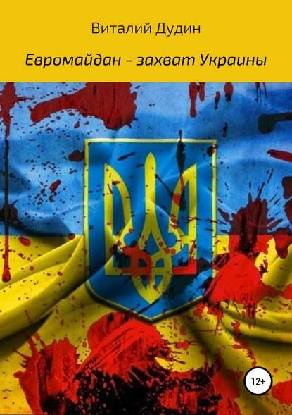 Виталий Викторович Дудин Евромайдан – захват Украины
