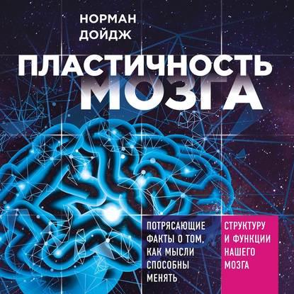 Дойдж Норман Пластичность мозга. Потрясающие факты о том, как мысли способны менять структуру и функции нашего мозга обложка