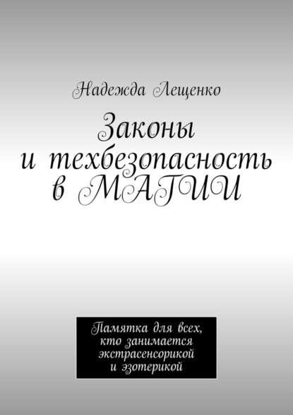 Надежда Андреевна Лещенко Законы и техбезопасность в МАГИИ. Памятка для всех, кто занимается экстрасенсорикой и эзотерикой