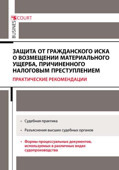 А. Н. Борисов Защита от гражданского иска о возмещении материального ущерба, причиненного налоговым преступлением. Практические рекомендации