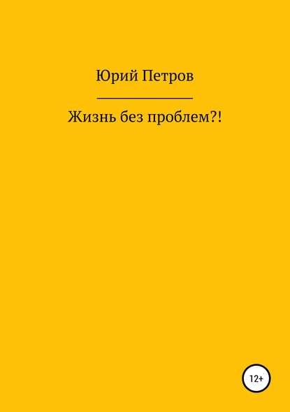 Юрий Яковлевич Петров Жизнь без проблем?!