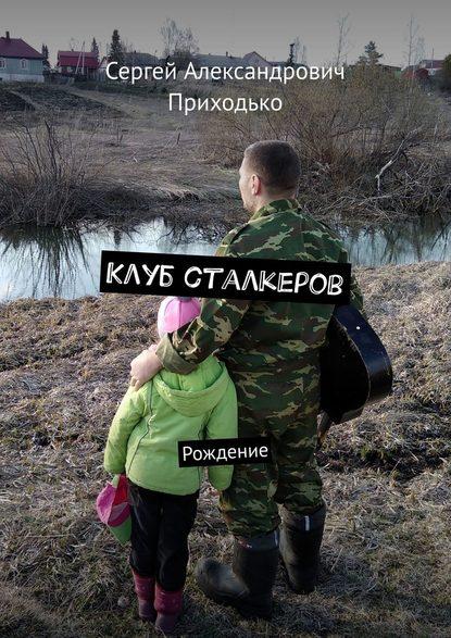 Сергей Александрович Приходько Клуб сталкеров. Рождение