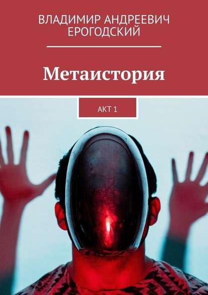 Метаистория. Акт1 : Владимир Андреевич Ерогодский
