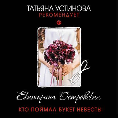 Островская Екатерина Николаевна Кто поймал букет невесты обложка
