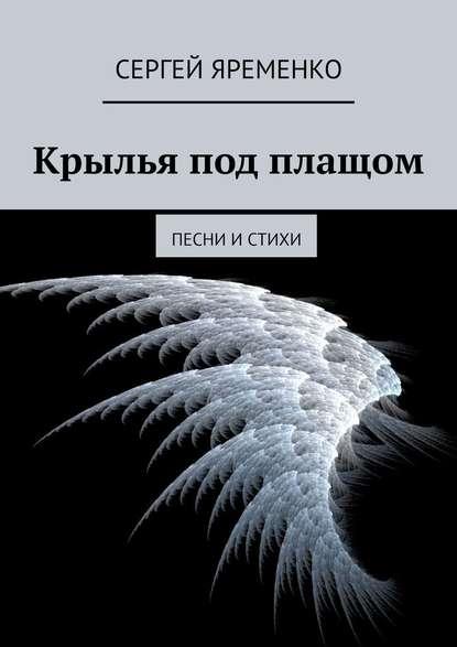 Сергей Яременко Крылья под плащом. Песни истихи