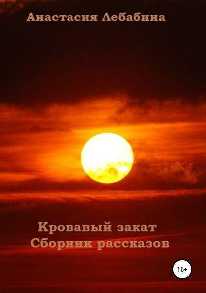 Анастасия Лебабина Кровавый закат. Сборник рассказов анастасия лебабина вещи которые лучше не делать сборник рассказов