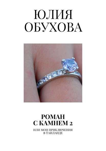 Юлия Обухова Роман скамнем–2. Или мои приключения вТаиланде