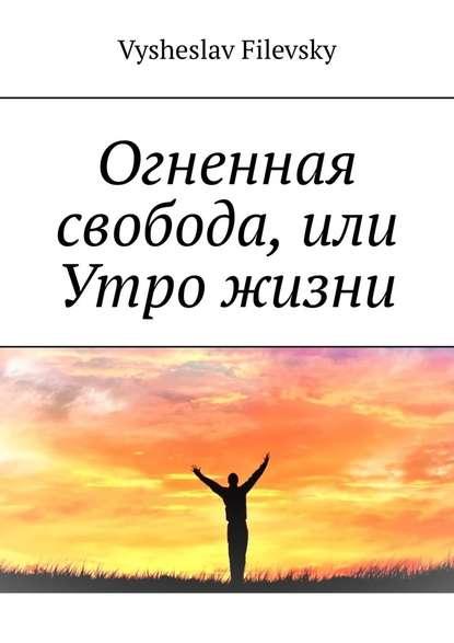 Фото - Vysheslav Filevsky Огненная свобода, или Утро жизни vysheslav filevsky дурачок или эротический сон вавгустовскуюночь