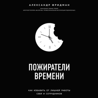 Фридман Александр Семенович Пожиратели времени. Как избавить от лишней работы себя и сотрудников обложка