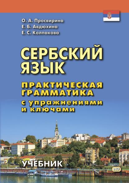 Е. С. Колпакова Сербский язык. Практическая грамматика с упражнениями и ключами о а просвирина е б авдюхина е с колпакова сербский язык практическая грамматика с упражнениями и ключами учебник