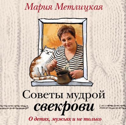 Метлицкая Мария О детях, мужьях и не только. Советы мудрой свекрови обложка