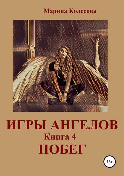 Марина Колесова Игры ангелов. Книга 4. Побег марина колесова игры ангелов книга 3 возвращение