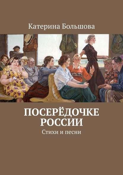 Катерина Большова Посерёдочке России. Стихи ипесни