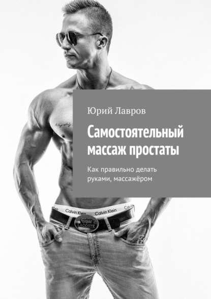 Юрий Лавров Самостоятельный массаж простаты. Как правильно делать руками, массажёром