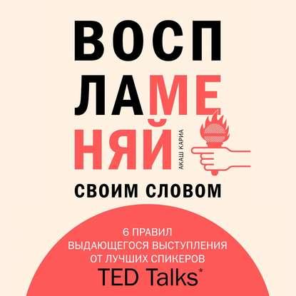 Кариа Акаш Воспламеняй своим словом. 6 правил выдающегося выступления от лучших спикеров TED Talks обложка