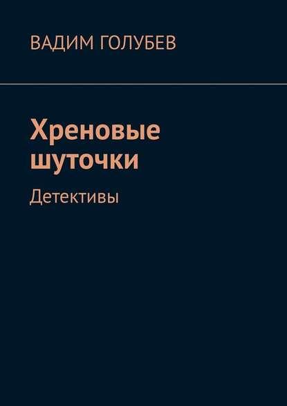 Вадим Голубев Хреновые шуточки. Детективы