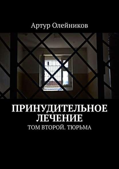 Артур Олейников Принудительное лечение. Том второй. Тюрьма артур олейников избранные произведения