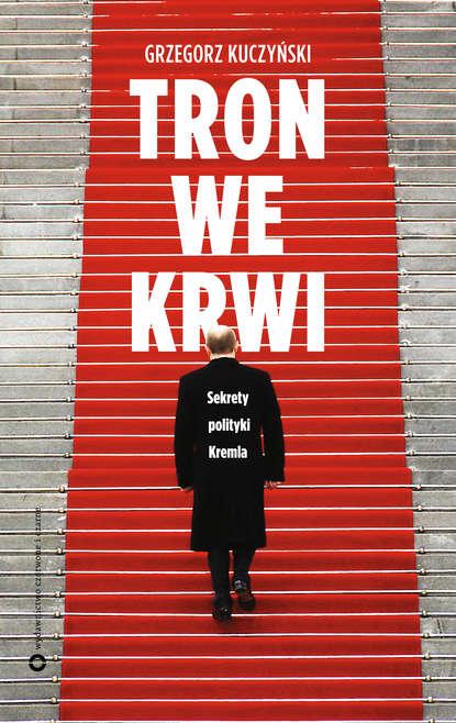 Grzegorz Kuczyński Tron we krwi. Sekrety polityki Kremla piotr kuczyński dość gry pozorów młodzi macie głos y
