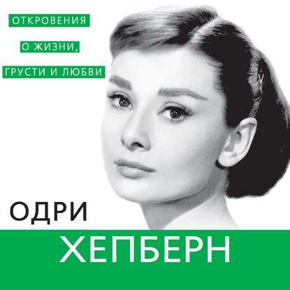 Одри Хепберн. Откровения о жизни, грусти