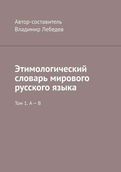 Этимологический словарь мирового русского языка. Том 1. А – В : Владимир Лебедев