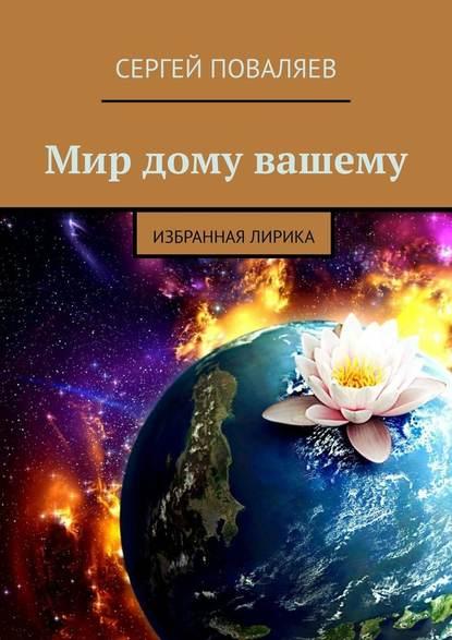 Сергей Поваляев Мир дому вашему. Избранная лирика цена 2017
