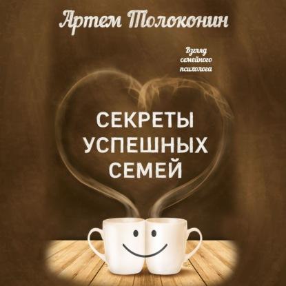 Толоконин Артем Олегович Секреты успешных семей. Взгляд семейного психолога обложка