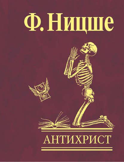 Фридрих Вильгельм Ницше Антихрист. Проклятие христианству