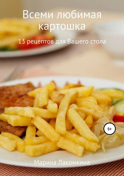 Марина Алексеевна Лакомкина Всеми любимая картошка! 13 рецептов для вашего стола