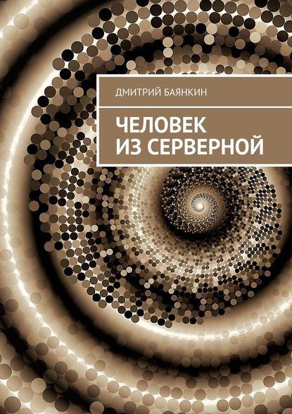 Фото - Дмитрий Вячеславович Баянкин Человек изсерверной соркин э может ли метафизика ответить на вечные вопросы