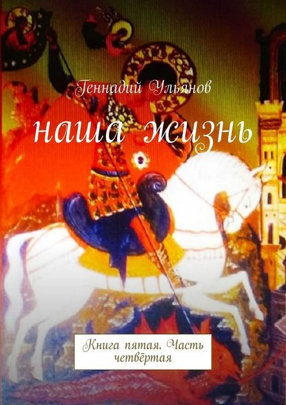 Геннадий Ульянов Наша жизнь. Книга пятая. Часть четвёртая геннадий ульянов наша жизнь книга седьмая часть четвёртая