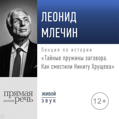 Лекция «Тайные пружины заговора. Как сместили Никиту Хрущева»