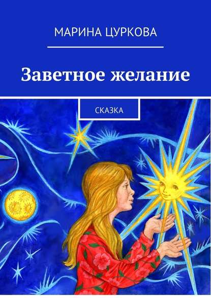 Марина Цуркова Заветное желание. Сказка тальвердиева рита заветное желание