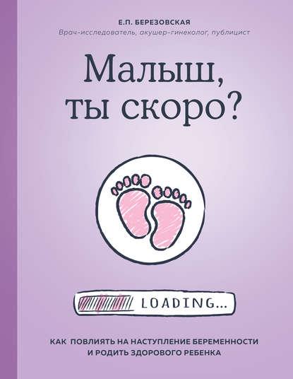 Фото - Елена Березовская Малыш, ты скоро? Как повлиять на наступление беременности и родить здорового ребенка березовская е 9 месяцев счастья