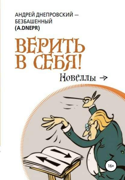 Андрей Днепровский-Безбашенный (A.DNEPR) Верить в себя! андрей днепровский безбашенный a dnepr дар завораживать небеса новеллы